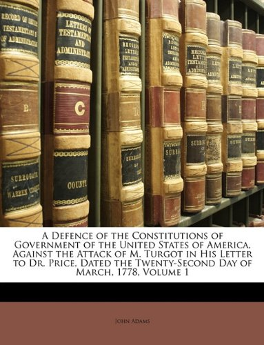 9781146360180: A Defence of the Constitutions of Government of the United States of America, Against the Attack of M. Turgot in His Letter to Dr. Price, Dated the Twenty-Second Day of March, 1778, Volume 1