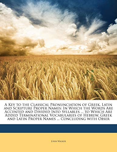 9781146395182: A Key to the Classical Pronunciation of Greek, Latin and Scripture Proper Names: In Which the Words Are Accented and Divided Into Syllables ... to ... Latin Proper Names ... Concluding with Obser