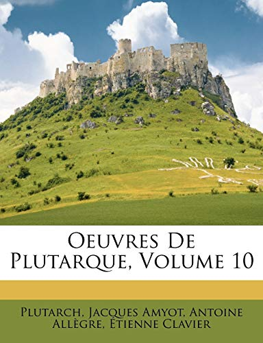 Oeuvres De Plutarque, Volume 10 (French Edition) (9781146454810) by Plutarch; Jacques Amyot; Antoine Allègre