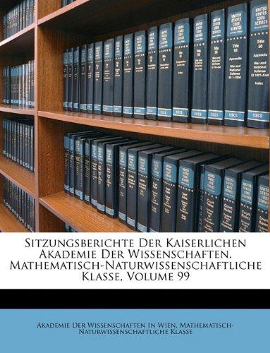 9781146499491: Sitzungsberichte Der Kaiserlichen Akademie Der Wissenschaften. Mathematisch-Naturwissenschaftliche Klasse, Volume 99 (German Edition)