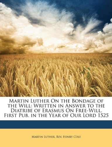 Martin Luther On the Bondage of the Will: Written in Answer to the Diatribe of Erasmus On Free-Will. First Pub. in the Year of Our Lord 1525 (1146669496) by Luther, Martin; Cole, Henry