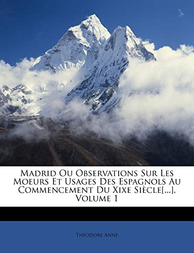 9781146697118: Madrid Ou Observations Sur Les Moeurs Et Usages Des Espagnols Au Commencement Du Xixe Sicle[...], Volume 1