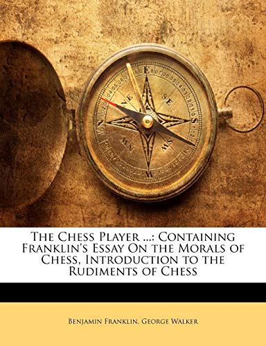 9781146712460: The Chess Player ...: Containing Franklin's Essay On the Morals of Chess, Introduction to the Rudiments of Chess