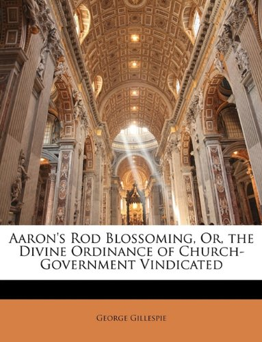 9781146853644: Aaron's Rod Blossoming, Or, the Divine Ordinance of Church-Government Vindicated