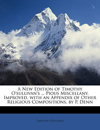 A New Edition of Timothy O'sullivan's ... Pious Miscellany, Improved, with an Appendix of Other Religious Compositions, by P. Denn (1146877196) by O'Sullivan, Timothy