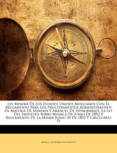 9781147343939: Ley Minera De Los Estados Unidos Mexicanos Con El Reglamento Para Los Procedimientos Administrativos En Materia De Minería Y Arancel De Honorarios, La ... De La Misma Junio 30 De 1892 Y Circular...