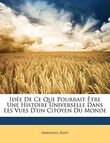 Idée De Ce Que Pourrait Être Une Histoire Universelle Dans Les Vues D'un Citoyen Du Monde (French Edition) (9781147360974) by Immanuel Kant