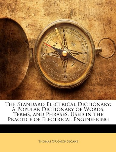 9781147398397: The Standard Electrical Dictionary: A Popular Dictionary of Words, Terms, and Phrases, Used in the Practice of Electrical Engineering