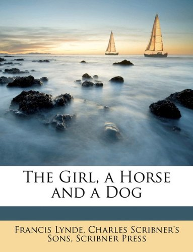 The Girl, a Horse and a Dog (9781147409024) by Francis Lynde; Charles Scribner's Sons; Scribner Press