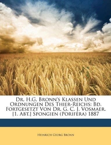 9781148025810: Dr. H.G. Bronn's Klassen Und Ordnungen Des Thier-Reichs: Bd. Fortgesetzt Von Dr. G. C. J. Vosmaer. [1. Abt.] Spongien (Porifera) 1887 (German Edition)