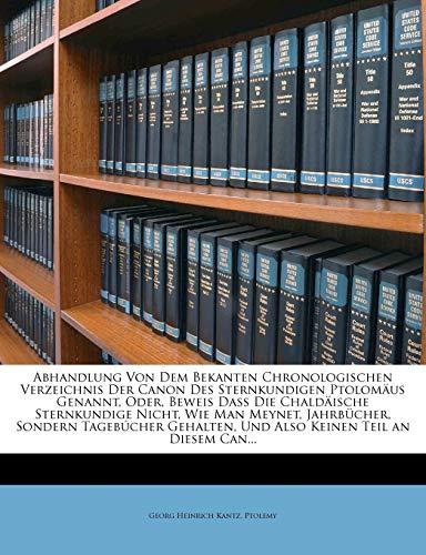 Abhandlung von dem bekannten chronologischen Verzeichnis, Der Canon des Sternkundigen Ptolomäus. (German Edition) (1148081941) by Georg Heinrich Kantz; Ptolemy