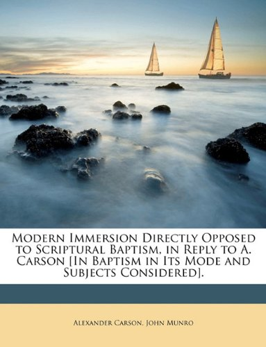 Modern Immersion Directly Opposed to Scriptural Baptism, in Reply to A. Carson [In Baptism in Its Mode and Subjects Considered]. (9781148153278) by Alexander Carson; John Munro