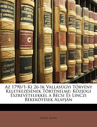 9781148201702: Az 1790/1-Ki 26-Ik Vallásügyi Törvény Keletkezésének Történelme: Közjogi Észrevételekkel a Bécsi És Linczi Békekötések Alapján (Hungarian Edition)