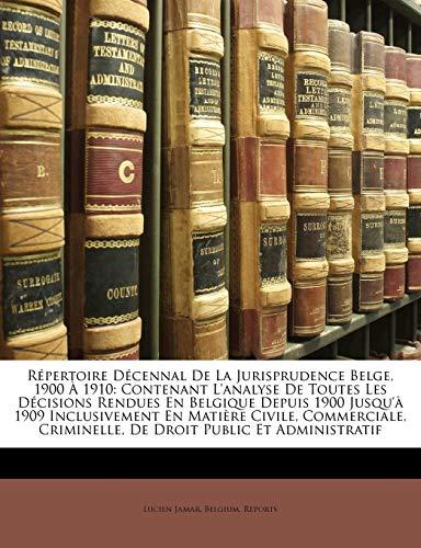 9781148204710: Repertoire Decennal de La Jurisprudence Belge, 1900 a 1910: Contenant L'Analyse de Toutes Les Decisions Rendues En Belgique Depuis 1900 Jusqu'a 1909 ... Criminelle, de Droit Public Et Administratif