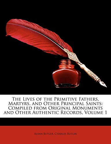 The Lives of the Primitive Fathers, Martyrs, and Other Principal Saints: Compiled from Original Monuments and Other Authentic Records, Volume 1 (1148240233) by Butler, Alban; Butler, Charles