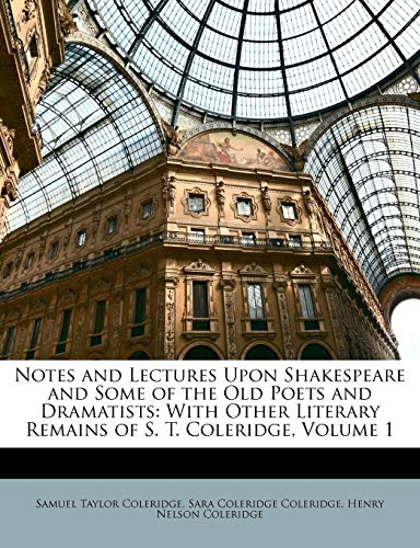 Notes and Lectures Upon Shakespeare and Some of the Old Poets and Dramatists: With Other Literary Remains of S. T. Coleridge, Volume 1 (9781148329413) by Samuel Taylor Coleridge; Sara Coleridge Coleridge; Henry Nelson Coleridge