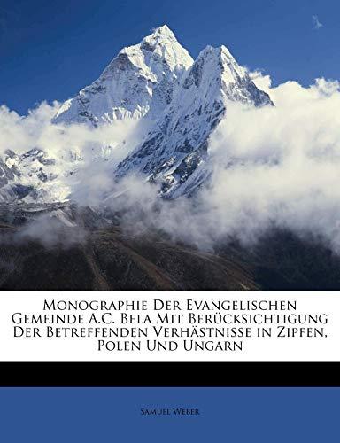 Monographie Der Evangelischen Gemeinde A.C. Bela Mit Berücksichtigung Der Betreffenden Verhästnisse in Zipfen, Polen Und Ungarn (German Edition) (1148383034) by Weber, Samuel