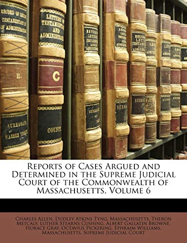 Reports of Cases Argued and Determined in the Supreme Judicial Court of the Commonwealth of Massachusetts, Volume 6 (9781148540566) by Charles Allen; Dudley Atkins Tyng; Massachusetts