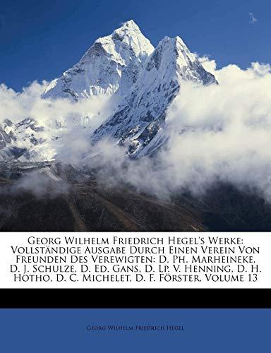 Georg Wilhelm Friedrich Hegel's Werke: Vollständige Ausgabe Durch Einen Verein Von Freunden Des Verewigten: D. Ph. Marheineke, D. J. Schulze, D. Ed. ... D. F. Förster, Volume 13 (German Edition) (9781148619606) by Georg Wilhelm Friedrich Hegel