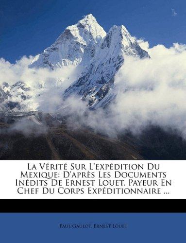 9781148740683: La Vérité Sur L'expédition Du Mexique: D'après Les Documents Inédits De Ernest Louet, Payeur En Chef Du Corps Expéditionnaire ... (French Edition)