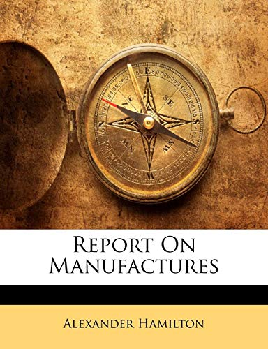 Report On Manufactures: Hamilton, Alexander