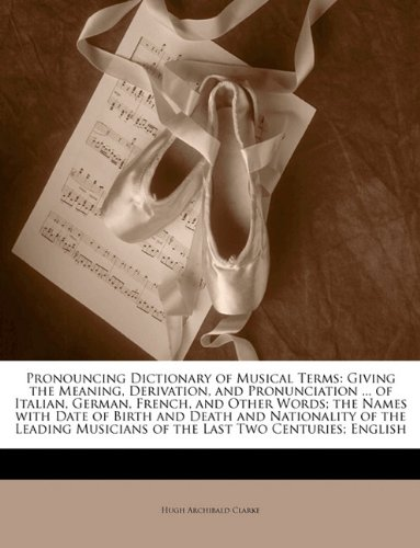 9781148979472: Pronouncing Dictionary of Musical Terms: Giving the Meaning, Derivation, and Pronunciation ... of Italian, German, French, and Other Words; the Names ... Musicians of the Last Two Centuries; English