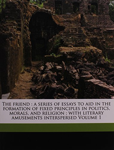 The friend: a series of essays to aid in the formation of fixed principles in politics, morals, and religion ; with literary amusements interspersed Volume 1 (9781149245101) by Samuel Taylor Coleridge; Henry Nelson Coleridge