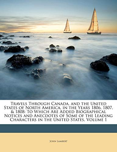 Travels Through Canada, and the United States of North America, in the Years 1806, 1807, & 1808: To Which Are Added Biographical Notices and Anecdotes ... Characters in the United States, Volume 1 (1149261463) by Lambert, John