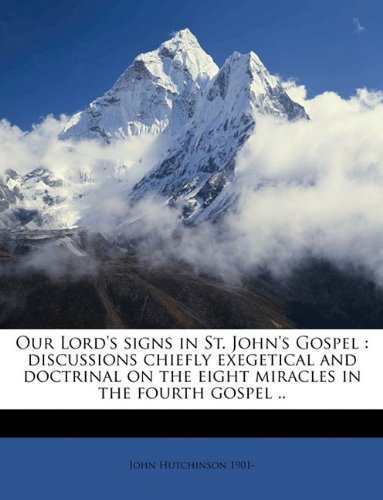 Our Lord's signs in St. John's Gospel: discussions chiefly exegetical and doctrinal on the eight miracles in the fourth gospel .. (1149491957) by Hutchinson, John