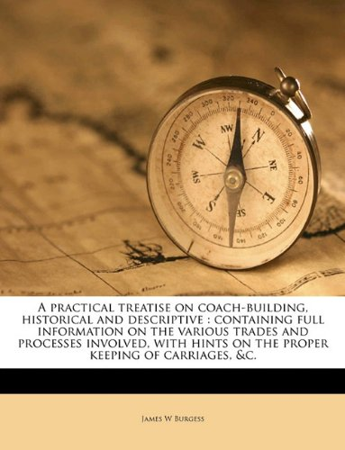 9781149504208: A practical treatise on coach-building, historical and descriptive: containing full information on the various trades and processes involved, with hints on the proper keeping of carriages, &c.