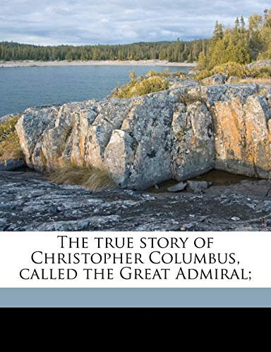 9781149560747: The true story of Christopher Columbus, called the Great Admiral;