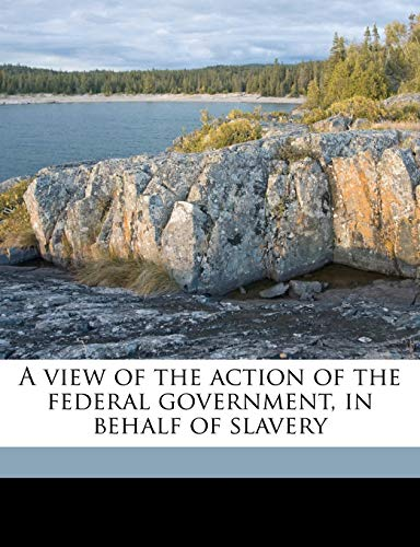 9781149573242: A view of the action of the federal government, in behalf of slavery