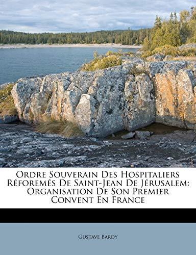 Ordre Souverain Des Hospitaliers Réforemés De Saint-Jean De Jérusalem: Organisation De Son Premier Convent En France (French Edition) (1149638575) by Gustave Bardy