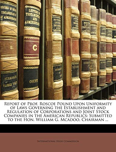 9781149692769: Report of Prof. Roscoe Pound Upon Uniformity of Laws Governing the Establishment and Regulation of Corporations and Joint Stock Companies in the ... to the Hon. William G. Mcadoo, Chairman ...