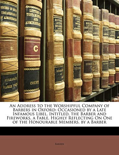 9781149720837: An Address to the Worshipful Company of Barbers in Oxford: Occasioned by a Late Infamous Libel, Intitled, the Barber and Fireworks, a Fable, Highly ... On One of the Honourable Members. by a Barber