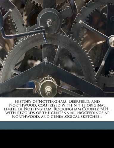 9781149852712: History of Nottingham, Deerfield, and Northwood, comprised within the original limits of Nottingham, Rockingham County, N.H., with records of the ... at Northwood, and genealogical sketches ..
