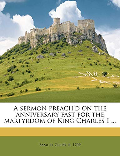 A sermon preach'd on the anniversary fast for the martyrdom of King Charles I ... (9781149941522) by Samuel Colby