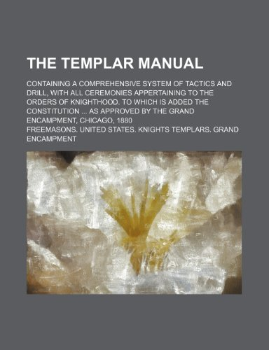 9781150006623: The Templar Manual; Containing a Comprehensive System of Tactics and Drill, With All Ceremonies Appertaining to the Orders of Knighthood. to Which Is ... by the Grand Encampment, Chicago, 1880