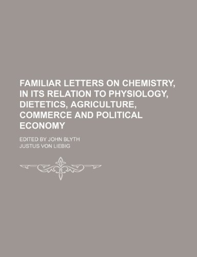 Familiar Letters on Chemistry, in its relation to Physiology, Dietetics, Agriculture, Commerce and Political Economy; Edited by John Blyth (9781150009020) by Liebig, Justus Von
