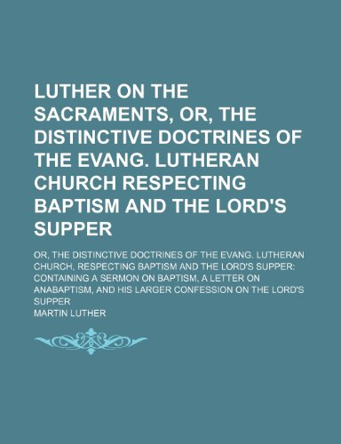 Luther on the Sacraments, Or, the Distinctive Doctrines of the Evang. Lutheran Church Respecting Baptism and the Lord's Supper; Or, the Distinctive ... the Lord's Supper Containing a Sermon on Ba (115000990X) by Martin Luther