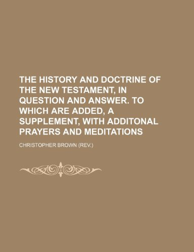 The History and Doctrine of the New Testament, in Question and Answer. to Which Are Added, a Supplement, With Additonal Prayers and Meditations (1150012382) by Brown, Christopher