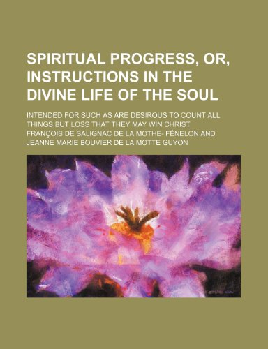 Spiritual Progress, Or, Instructions in the Divine Life of the Soul; Intended for Such as Are ...