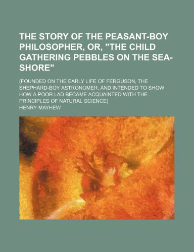 "The Story of the Peasant-Boy Philosopher, Or, ""The Child Gathering Pebbles on the Sea-Shore""; (Founded on the Early Life of Ferguson, the Shephard-Boy ... With the Principles of Natural Science (1150021861) by Mayhew, Henry"