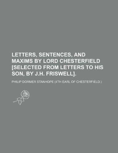 9781150028236: Letters, Sentences, and Maxims by Lord Chesterfield [Selected From Letters to His Son, by J.h. Friswell].