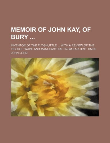 9781150028991: Memoir of John Kay, of Bury; Inventor of the Fly-Shuttle With a Review of the Textile Trade and Manufacture From Earliest Times