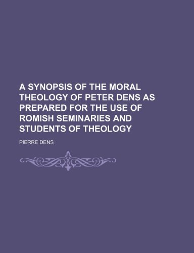 9781150059049: A synopsis of the moral theology of Peter Dens as prepared for the use of Romish seminaries and students of theology