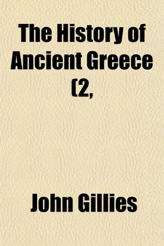 The History of Ancient Greece (Volume 2, pt. 1); Part the First. From the Earliest Accounts Till the Division of the Macedonian Empire in the East. Its Colonies, and Conquests (1150124687) by John Gillies
