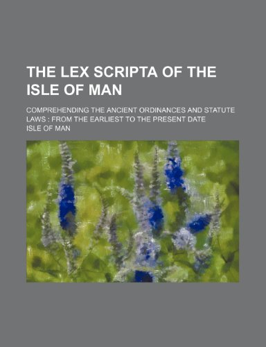 9781150125607: The Lex Scripta of the Isle of Man; Comprehending the Ancient Ordinances and Statute Laws: From the Earliest to the Present Date