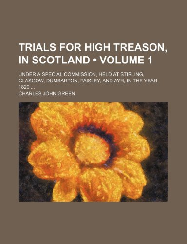 9781150135248: Trials for High Treason, in Scotland (Volume 1); Under a Special Commission, Held at Stirling, Glasgow, Dumbarton, Paisley, and Ayr, in the Year 1820