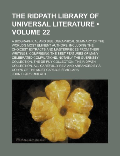 The Ridpath Library of Universal Literature (Volume 22); A Biographical and Bibliographical Summary of the World's Most Eminent Authors, Including the ... the Best Features of Many Celebrated (1150173475) by John Clark Ridpath